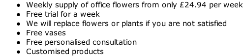 Weekly supply of office flowers from only £24.94 per week  Free trial for a week  We will replace flowers or plants if you are not satisfied  Free vases  Free personalised consultation  Customised products